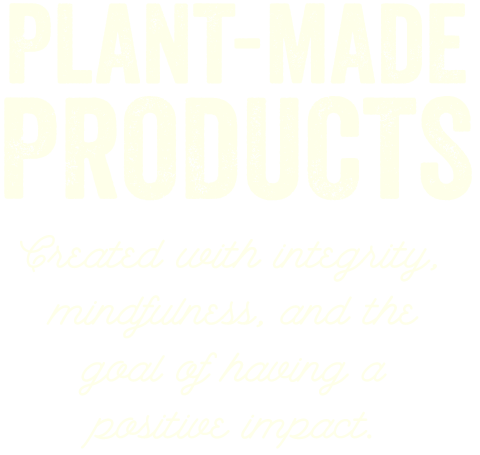 Plant-Made Products Created with integrity, mindfulness, and the goal of having a positive impact